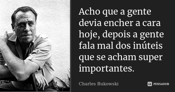 Acho que a gente devia encher a cara hoje, depois a gente fala mal dos inúteis que se acham super importantes.... Frase de Charles Bukowski.