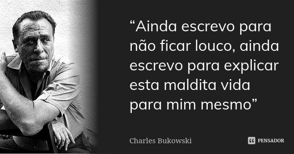 """""""Ainda escrevo para não ficar louco, ainda escrevo para explicar esta maldita vida para mim mesmo""""... Frase de Charles Bukowski."""