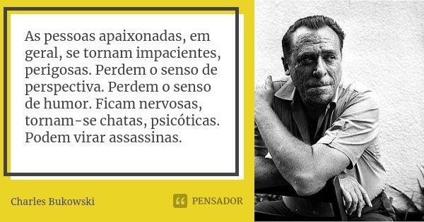As pessoas apaixonadas, em geral, se tornam impacientes, perigosas. Perdem o senso de perspectiva. Perdem o senso de humor. Ficam nervosas, tornam-se chatas, ps... Frase de Charles Bukowski.