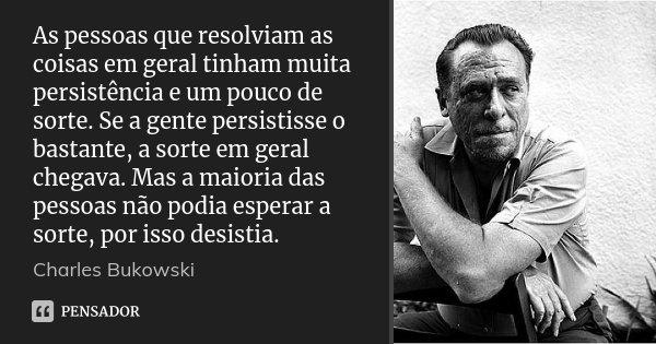 As pessoas que resolviam as coisas em geral tinham muita persistência e um pouco de sorte. Se a gente persistisse o bastante, a sorte em geral chegava. Mas a ma... Frase de Charles Bukowski.