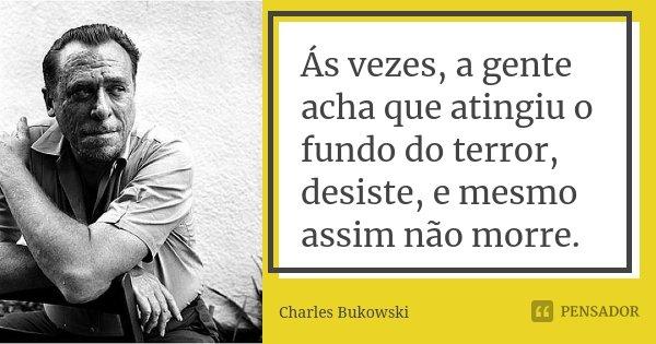 Ás vezes, a gente acha que atingiu o fundo do terror, desiste, e mesmo assim não morre.... Frase de Charles Bukowski.