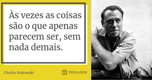 Às vezes as coisas são o que apenas parecem ser, sem nada demais.... Frase de Charles Bukowski.