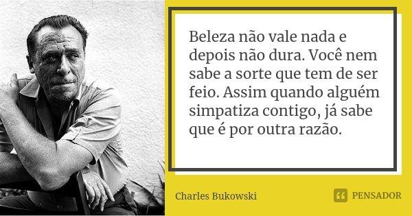 Beleza não vale nada e depois não dura. Você nem sabe a sorte que tem de ser feio. Assim quando alguém simpatiza contigo, já sabe que é por outra razão.... Frase de Charles Bukowski.