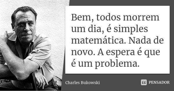 Bem, todos morrem um dia, é simples matemática. Nada de novo. A espera é que é um problema.... Frase de Charles Bukowski.