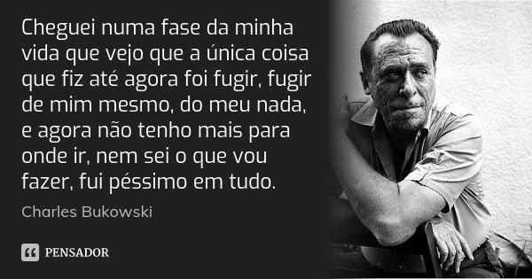 Cheguei Numa Fase Da Minha Vida Que Vejo... Charles Bukowski