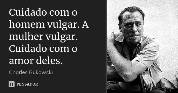 Cuidado com o homem vulgar. A mulher vulgar. Cuidado com o amor deles.... Frase de Charles Bukowski.