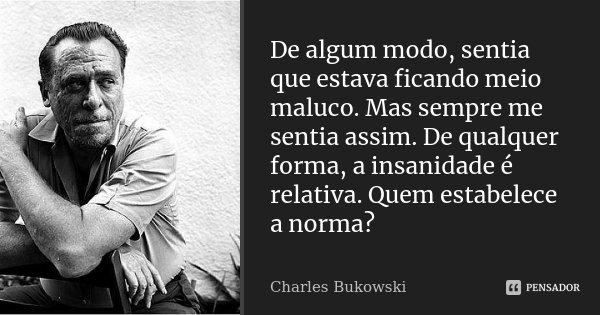 De algum modo, sentia que estava ficando meio maluco. Mas sempre me sentia assim. De qualquer forma, a insanidade é relativa. Quem estabelece a norma?... Frase de Charles Bukowski.