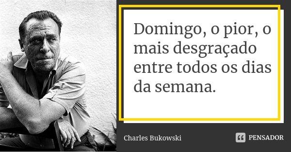 Domingo, o pior, o mais desgraçado entre todos os dias da semana.... Frase de Charles Bukowski.