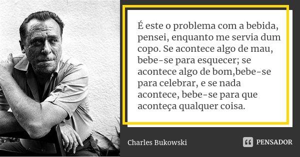 É este o problema com a bebida, pensei, enquanto me servia dum copo. Se acontece algo de mau, bebe-se para esquecer; se acontece algo de bom,bebe-se para celebr... Frase de Charles Bukowski.