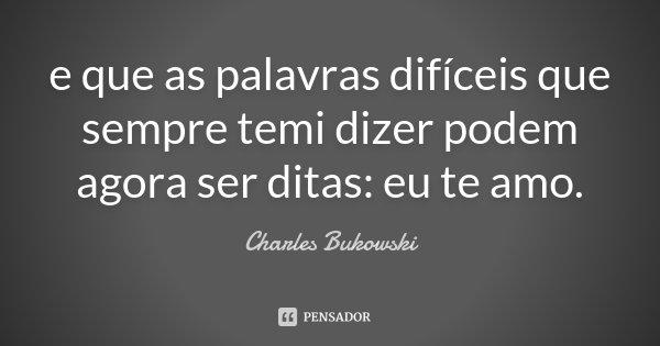 e que as palavras difíceis que sempre temi dizer podem agora ser ditas: eu te amo.... Frase de Charles Bukowski.