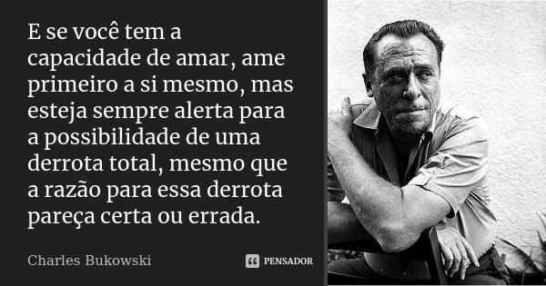 E se você tem a capacidade de amar, ame primeiro a si mesmo, mas esteja sempre alerta para a possibilidade de uma derrota total, mesmo que a razão para essa der... Frase de Charles Bukowski.