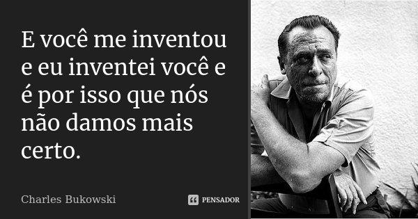 E você me inventou e eu inventei você e é por isso que nós não damos mais certo.... Frase de Charles Bukowski.
