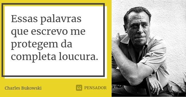 Essas palavras que escrevo me protegem da completa loucura.... Frase de Charles Bukowski.