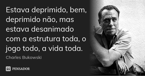 Estava deprimido, bem, deprimido não, mas estava desanimado com a estrutura toda, o jogo todo, a vida toda.... Frase de Charles Bukowski.