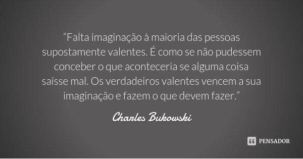 """""""Falta imaginação à maioria das pessoas supostamente valentes. É como se não pudessem conceber o que aconteceria se alguma coisa saísse mal. Os verdadeiros vale... Frase de Charles Bukowski."""