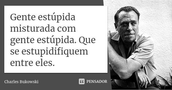 Gente estúpida misturada com gente estúpida. Que se estupidifiquem entre eles.... Frase de Charles Bukowski.