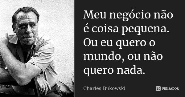 Meu negócio não é coisa pequena. Ou eu quero o mundo, ou não quero nada.... Frase de Charles Bukowski.