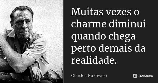 Muitas vezes o charme diminui quando chega perto demais da realidade.... Frase de Charles Bukowski.