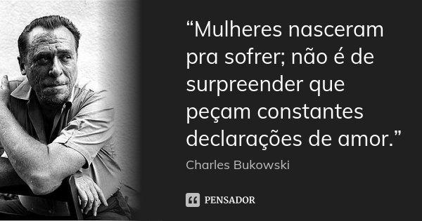 """""""Mulheres nasceram pra sofrer; não é de surpreender que peçam constantes declarações de amor.""""... Frase de Charles Bukowski."""