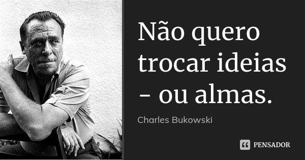 Não quero trocar ideias - ou almas.... Frase de Charles Bukowski.