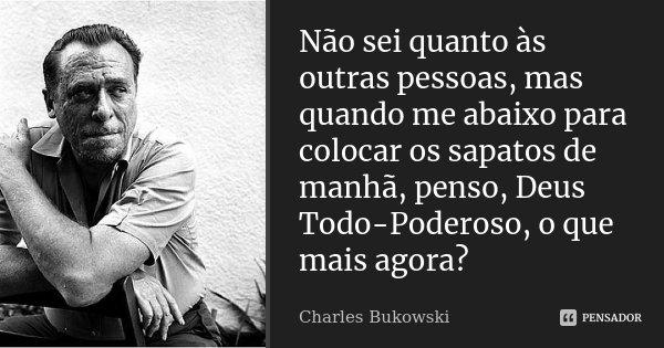 Não sei quanto às outras pessoas, mas quando me abaixo para colocar os sapatos de manhã, penso, Deus Todo-Poderoso, o que mais agora?... Frase de Charles Bukowski.