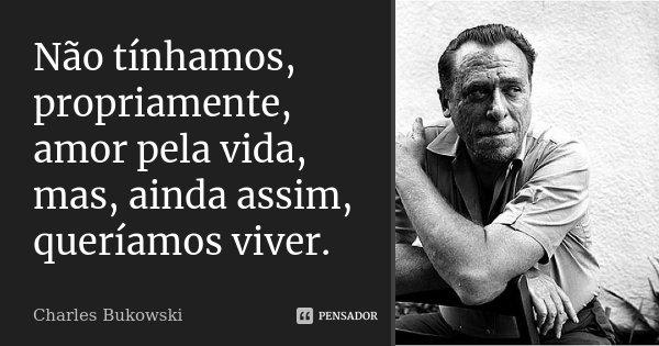 Não tínhamos, propriamente, amor pela vida, mas, ainda assim, queríamos viver.... Frase de Charles Bukowski.