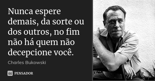 Nunca espere demais, da sorte ou dos outros, no fim não há quem não decepcione você.... Frase de Charles Bukowski.