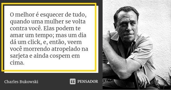 O melhor é esquecer de tudo, quando uma mulher se volta contra você. Elas podem te amar um tempo; mas um dia dá um click, e, então, veem você morrendo atropelad... Frase de Charles Bukowski.