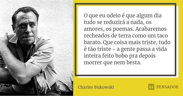 O que eu odeio é que algum dia tudo se reduzirá a nada, os amores, os poemas. Acabaremos recheados de terra como um taco barato. Que coisa mais triste, tudo é t... Frase de Charles Bukowski.