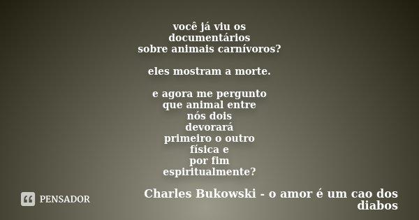 você já viu os documentários sobre animais carnívoros? eles mostram a morte. e agora me pergunto que animal entre nós dois devorará primeiro o outro física e po... Frase de Charles Bukowski - o amor é um cao dos diabos.