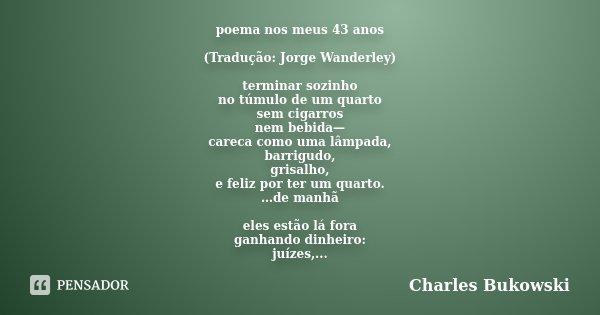 poema nos meus 43 anos (Tradução: Jorge Wanderley) terminar sozinho no túmulo de um quarto sem cigarros nem bebida— careca como uma lâmpada, barrigudo, grisalho... Frase de Charles Bukowski.