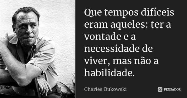 Que tempos difíceis eram aqueles: ter a vontade e a necessidade de viver, mas não a habilidade.... Frase de Charles Bukowski.