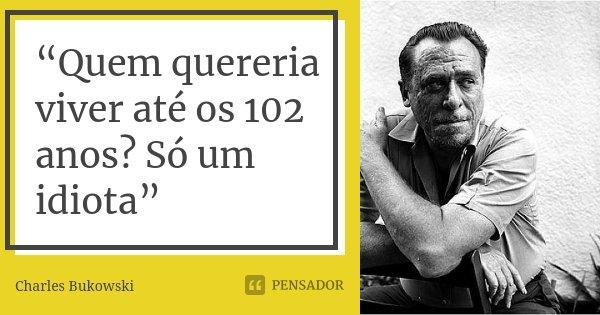 """""""Quem quereria viver até os 102 anos? Só um idiota""""... Frase de Charles Bukowski."""