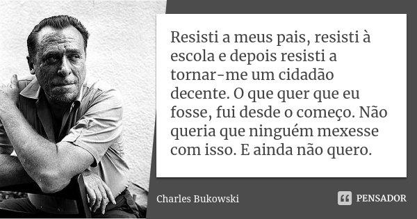 Resisti a meus pais, resisti à escola e depois resisti a tornar-me um cidadão decente. O que quer que eu fosse, fui desde o começo. Não queria que ninguém mexes... Frase de Charles Bukowski.