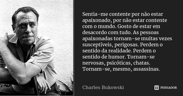 Sentia-me contente por não estar apaixonado, por não estar contente com o mundo. Gosto de estar em desacordo com tudo. As pessoas apaixonadas tornam-se muitas v... Frase de Charles Bukowski.