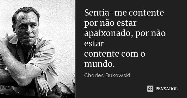 Sentia-me contente por não estar apaixonado, por não estar contente com o mundo.... Frase de Charles Bukowski.