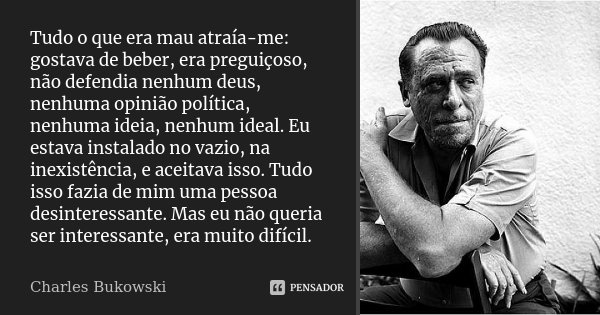 Tudo o que era mau atraía-me: gostava de beber, era preguiçoso, não defendia nenhum deus, nenhuma opinião política, nenhuma ideia, nenhum ideal. Eu estava insta... Frase de Charles Bukowski.