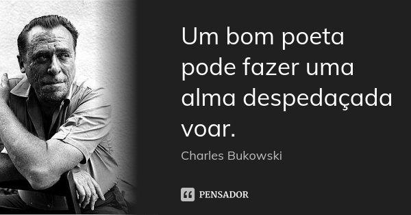 Um bom poeta pode fazer uma alma despedaçada voar.... Frase de charles bukowski.
