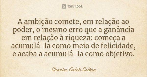 A ambição comete, em relação ao poder, o mesmo erro que a ganância em relação à riqueza: começa a acumulá-la como meio de felicidade, e acaba a acumulá-la como ... Frase de Charles Caleb Colton.