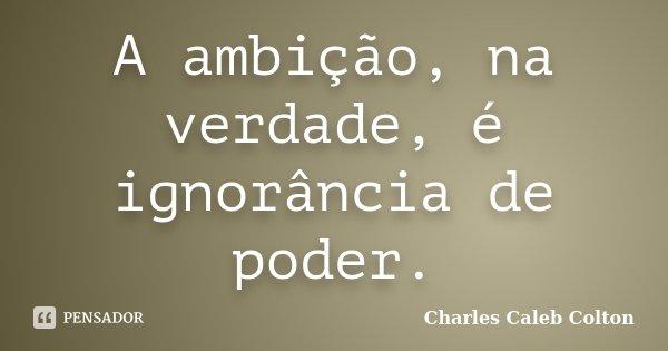 A ambição, na verdade, é ignorância de poder.... Frase de Charles Caleb Colton.