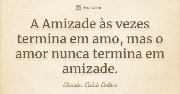 A Amizade às vezes termina em amo, mas o amor nunca termina em amizade.... Frase de Charles Caleb Colton.