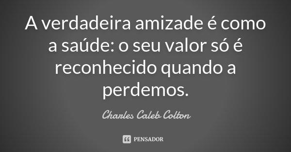 A verdadeira amizade é como a saúde: o seu valor só é reconhecido quando a perdemos.... Frase de Charles Caleb Colton.
