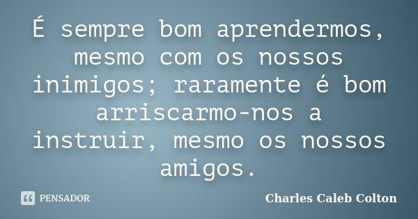 É sempre bom aprendermos, mesmo com os nossos inimigos; raramente é bom arriscarmo-nos a instruir, mesmo os nossos amigos.... Frase de Charles Caleb Colton.