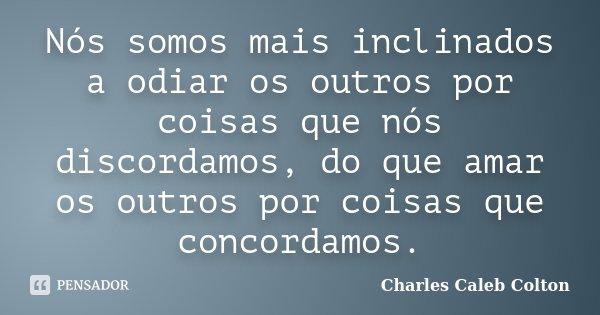 Nós somos mais inclinados a odiar os outros por coisas que nós discordamos, do que amar os outros por coisas que concordamos.... Frase de Charles Caleb Colton.