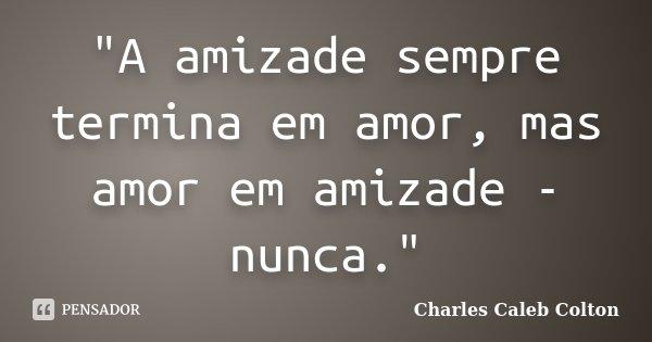 """""""A amizade sempre termina em amor, mas amor em amizade - nunca.""""... Frase de Charles Caleb Colton."""