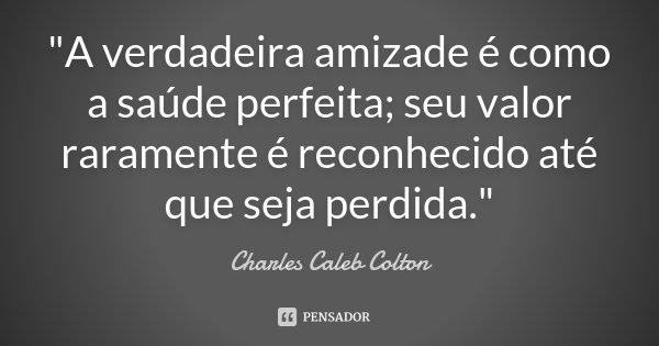 """""""A verdadeira amizade é como a saúde perfeita; seu valor raramente é reconhecido até que seja perdida.""""... Frase de Charles Caleb Colton."""