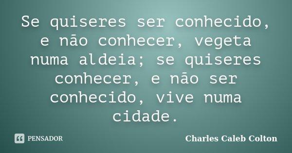 Se quiseres ser conhecido, e não conhecer, vegeta numa aldeia; se quiseres conhecer, e não ser conhecido, vive numa cidade.... Frase de Charles Caleb Colton.