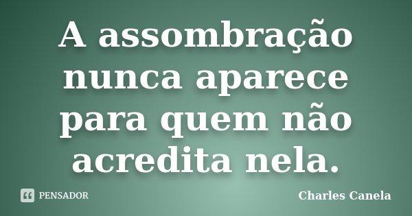 A assombração nunca aparece para quem não acredita nela.... Frase de Charles Canela.