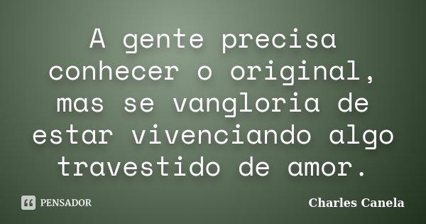 A gente precisa conhecer o original, mas se vangloria de estar vivenciando algo travestido de amor.... Frase de Charles Canela.