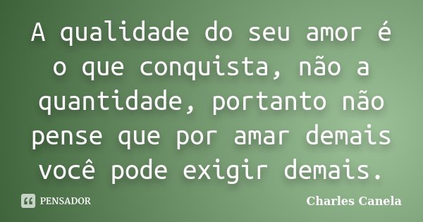 A qualidade do seu amor é o que conquista, não a quantidade, portanto não pense que por amar demais você pode exigir demais.... Frase de Charles Canela.